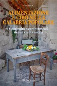 """Il libro. """"Alimentazione e cibo nella Calabria popolare"""" di Luigi Elia. Introduzione di Salvatore Mongiardo."""